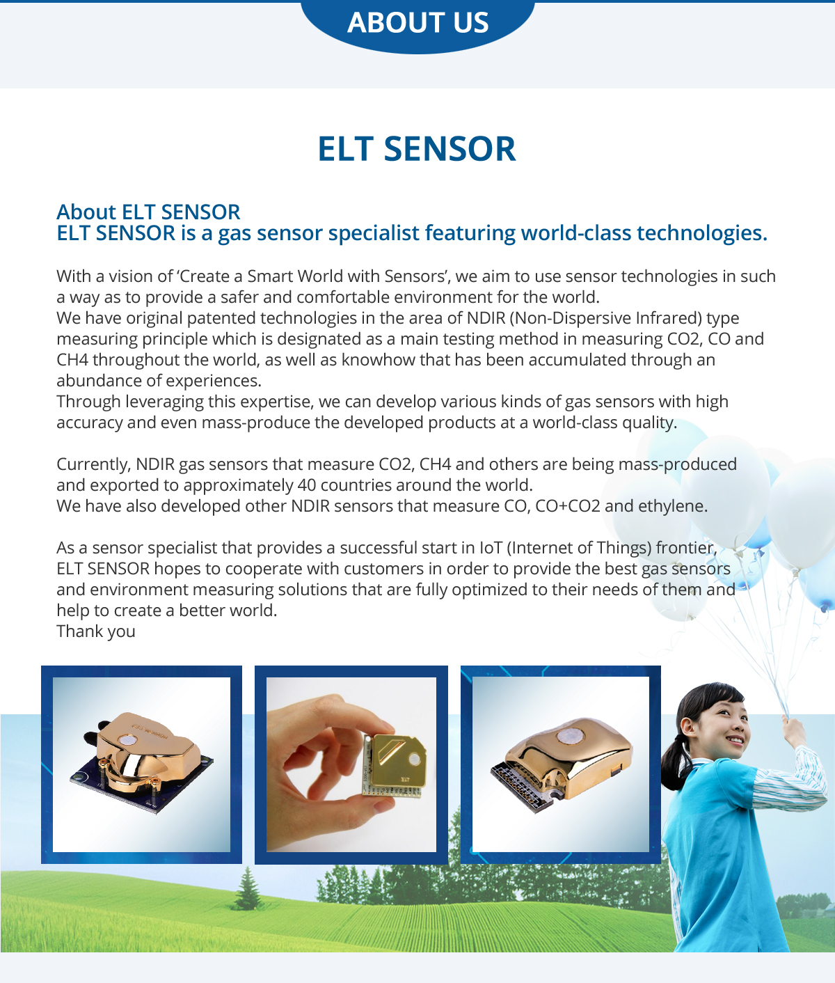 ABOUT US ELT SENSOR About ELT SENSOR ELT SENSOR is a gas sensor specialist featuring world-class technologies. With a vision of 'Create a Smart World with Sensors', we aim to use sensor technologies in such a way as to provide a safer and comfortable environment for the world. We have original patented technologies in the area of NDIR (Non-Dispersive Infrared) type measuring principle which is designated as a main testing method in measuring CO2, CO and CH4 throughout the world, as well as knowhow that has been accumulated through an abundance of experiences. Through leveraging this expertise, we can develop various kinds of gas sensors with high accuracy and even mass-produce the developed products at a world-class quality. Currently, NDIR gas sensors that measure CO2, CH4 and others are being mass-produced and exported to approximately 40 countries around the world. We have also developed other NDIR sensors that measure CO, CO+CO2 and ethylene. As a sensor specialist that provides a successful start in IoT (Internet of Things) frontier, ELT SENSOR hopes to cooperate with customers in order to provide the best gas sensors and environment measuring solutions that are fully optimized to their needs of them and help to create a better world. Thank you